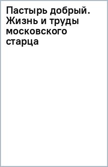 Пастырь добрый. Жизнь и труды московского старца