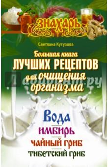 Большая книга лучших рецептов для очищения организма. Вода, имбирь, чайный и тибетский гриб