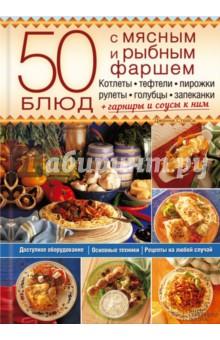 50 блюд с мясным и рыбным фаршем. Котлеты, тефтели, пирожки, рулеты, голубцы