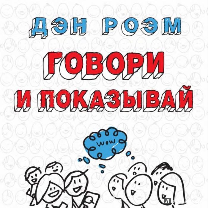 Иллюстрация 1 из 47 для Говори и показывай. Как сделать выдающуюся презентацию, используя визуальные образы - Дэн Роэм | Лабиринт - книги. Источник: Лабиринт