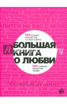 Большая книга о любви. 100 лучших экспертов со всего мира, 100 главных секретов любви дорогой любви и измены