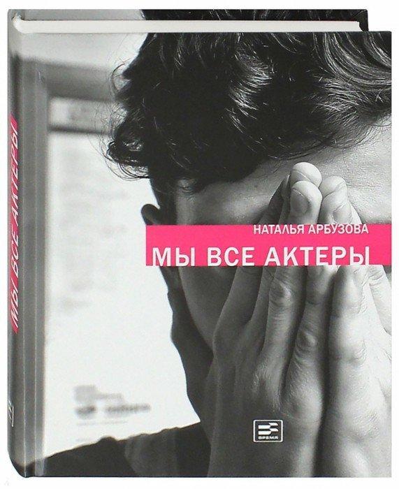 Иллюстрация 1 из 4 для Мы все актеры - Наталья Арбузова | Лабиринт - книги. Источник: Лабиринт