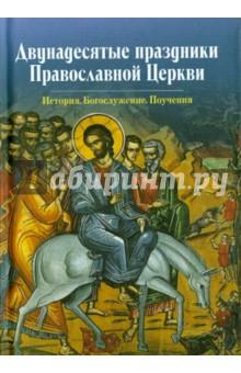 Двунадесятые праздники Православной Церкви. История. Богослужение. Поучения цена