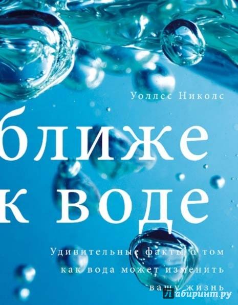 Иллюстрация 1 из 39 для Ближе к воде. Удивительные факты о том, как вода может изменить вашу жизнь - Уоллес Николс | Лабиринт - книги. Источник: Лабиринт