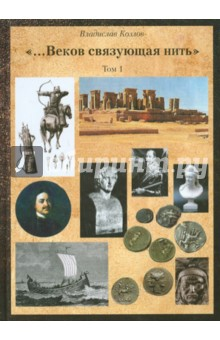 """Постижение истории посредством артефактов искусства, архивов и археол. Т.1. """"Веков связующая нить"""""""