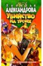 Убийство на троих: Роман, Александрова Наталья Николаевна