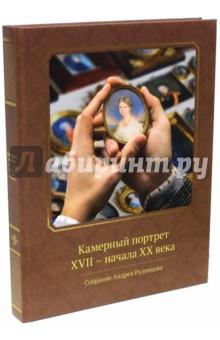 Камерный портрет XVII - начала XX века. Собрание Андрея Руденцова