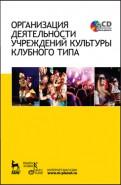 Организация деятельности учреждений культуры клубного типа. Учебное пособие (+CD)