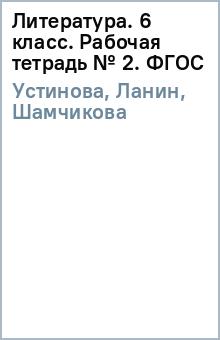 Литература. 6 класс. Рабочая тетрадь № 2. ФГОС