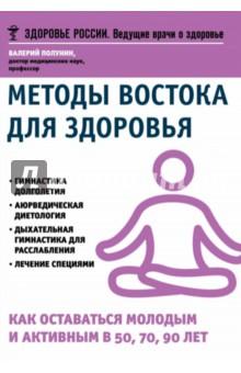 Методы Востока для здоровья. Как оставаться молодым и активным в 50, 70, 90 лет