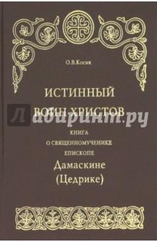 Истинный воин Христов. Книга о священномученике епископе Дамаскине (Цедрике)