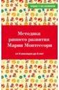 Дмитриева Виктория Геннадьевна Методика раннего развития Марии Монтессори. От 6 месяцев до лет