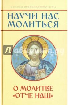 """""""Научи нас молиться"""". О молитве """"Отче наш"""". Пособие для катехизических бесед"""