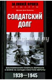 Солдатский долг. Воспоминания генерала вермахта о войне на Западе и Востоке Европы. 1939 - 1945