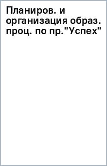 """Планиров. и организация образ. проц. по пр.""""Успех"""""""