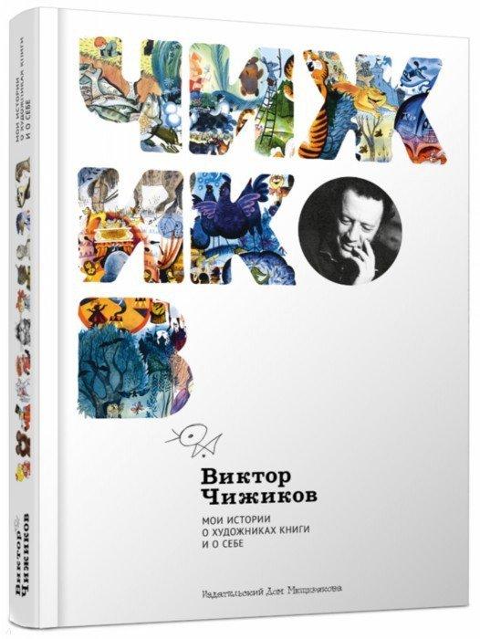 Иллюстрация 1 из 121 для Мои истории о художниках книги и о себе - Виктор Чижиков | Лабиринт - книги. Источник: Лабиринт