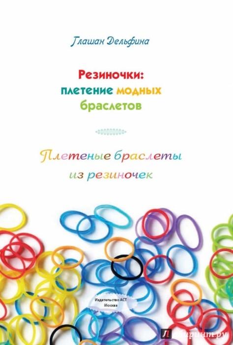 Иллюстрация 1 из 14 для Резиночки: плетение модных браслетов - Дельфина Глашан   Лабиринт - книги. Источник: Лабиринт