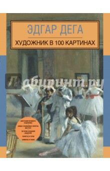 Эдгар Дега. Художник в 100 картинах