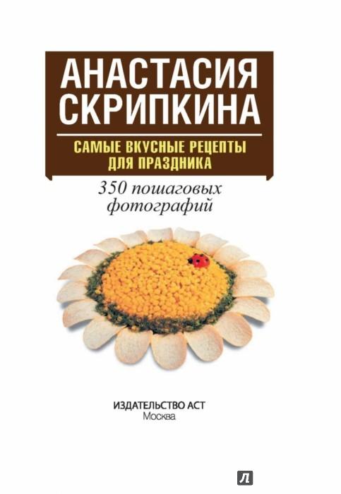 Иллюстрация 1 из 19 для Самые вкусные рецепты для праздника - Анастасия Скрипкина | Лабиринт - книги. Источник: Лабиринт