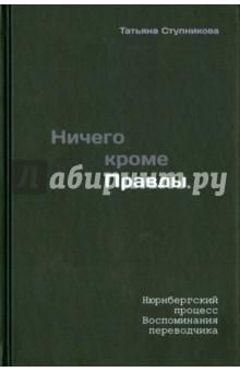 Ничего кроме правды. Нюрнбергский процесс. Воспоминания переводчика. 3-е издание