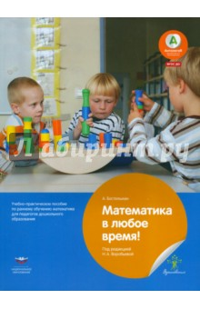 Математика в любое время! Практическое руководство по раннему обучению математике. ФГОС ДО самым маленьким в детском саду