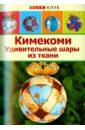 Кимекоми. Удивительные шары из ткани, Авгученко Ирина