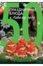 Гидаспова Анна, Кутищева Н. 50 рецептов. Праздничные блюда к Новому году гидаспова анна праздничные закуски