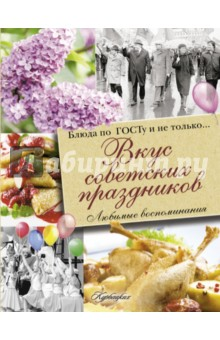 Вкус советских праздников. Праздничные блюда по ГОСТу и не только... книги издательство аст лучшие праздничные блюда