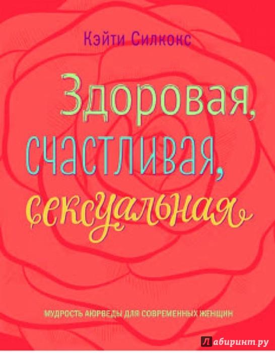 Иллюстрация 1 из 64 для Здоровая, счастливая, сексуальная. Мудрость аюрведы для современных женщин - Кэйти Силкокс | Лабиринт - книги. Источник: Лабиринт