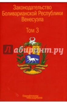 Законодательство Боливарианской Республики Венесуэла. Сборник документов. В 3-х томах. Том 3