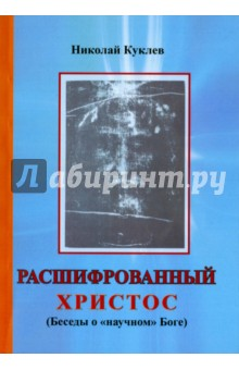 """Расшифрованный Христос (Беседы о """"научном"""" Боге)"""