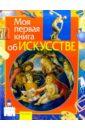 Моя первая книга об искусстве: Науч.— поп. изд. для детей, Аристова Вера