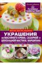 Мирошниченко Светлана Анатольевна Украшения из масляного крема, сахарной и шоколадной мастики, марципана