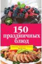 Михайлова Ирина Анатольевна 150 праздничных блюд: Закуски. Горячие блюда. Выпечка закуски с мясом 5 е изд