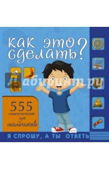 Купить Как это сделать? 555 самоучителей для мальчиков, АСТ, Этикет. Внешность. Гигиена. Личная безопасность