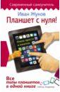 Жуков Иван Планшет с нуля! Все типы планшетов в одной книге планшет