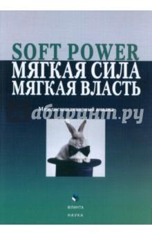 Soft Power,мягкая сила, мягкая власть. Междисциплинарный анализ