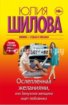 Ослепленная желаниями, или Замужняя женщина ищет любовника (Шилова Юлия Витальевна)