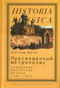 Просвещенный метрополис. Созидание имперской Москвы, 1762-1855