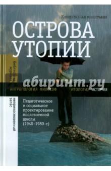 Острова утопии: Педагогическое и социальное проектирование послевоенной школы (1940-1980-е)