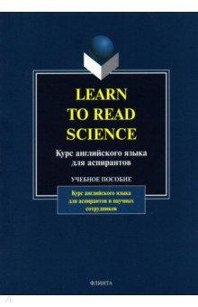 Learn to Read Science. Курс английского языка для аспирантов. Учебное пособие от конспекта к диссертации учебное пособие по развитию навыков письменной речи