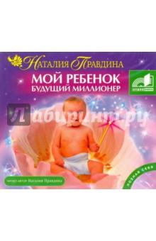 Мой ребенок будущий миллионер (CDmp3) правдина наталия борисовна как стать богатым