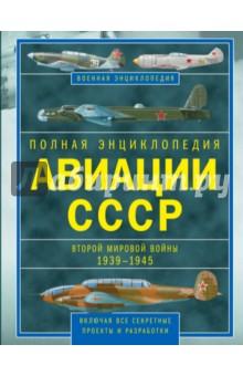 Полная энциклопедия авиации СССР Второй мировой войны 1939-1945. включая все секретные проекты