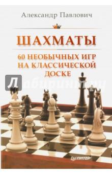 Шахматы. 60 необычных игр на классической доске шахматы 60 необычных игр на классической доске