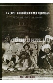 У ворот английского могущества: А. Е. Снесарев в Туркестане. 1899 - 1904