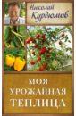 Курдюмов Николай Иванович Моя урожайная теплица