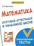 Математика. Итоговая аттестация в начальной школе. Тренировочные тесты