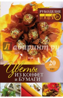Цветы из конфет и бумаги: 20 авторских мастер-классов юлия андреева букеты из конфет для любого праздника