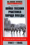 Война глазами участника парада Победы. От Крыма до Восточной Пруссии. 1941 - 1945
