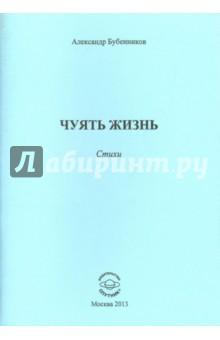 Бубенников Александр Николаевич » Чуять жизнь. Стихи